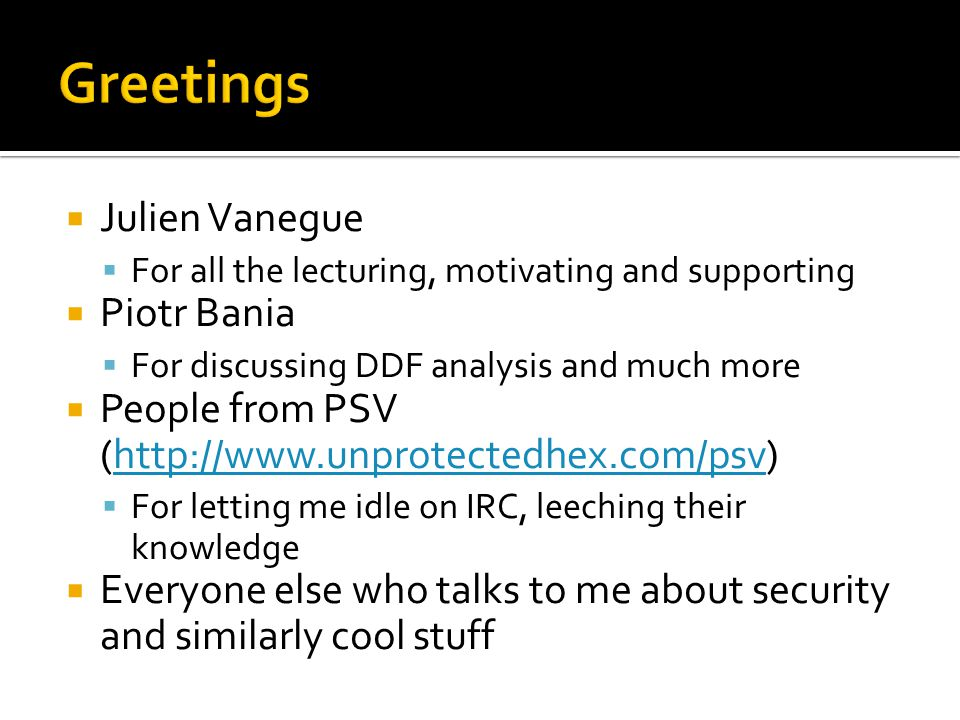 Julien Vanegue For all the lecturing, motivating and supporting Piotr Bania For discussing DDF analysis and much more People from PSV (http://www.unprotectedhex.com/psv)http://www.unprotectedhex.com/psv For letting me idle on IRC, leeching their knowledge Everyone else who talks to me about security and similarly cool stuff