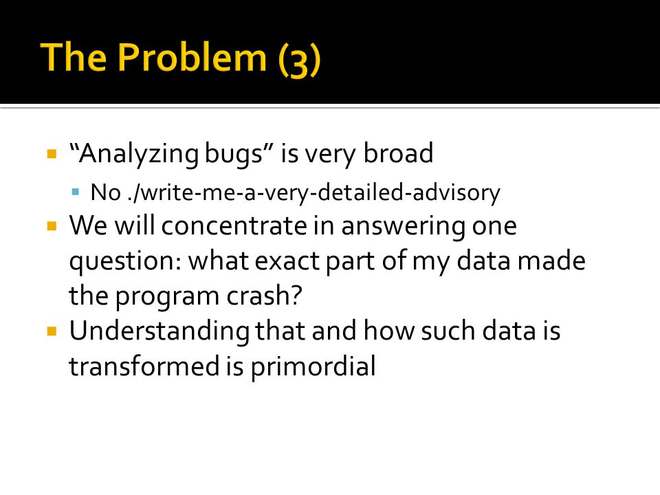 Analyzing bugs is very broad No./write-me-a-very-detailed-advisory We will concentrate in answering one question: what exact part of my data made the program crash.