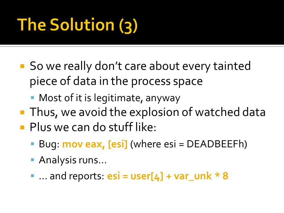 So we really dont care about every tainted piece of data in the process space Most of it is legitimate, anyway Thus, we avoid the explosion of watched data Plus we can do stuff like: Bug: mov eax, [esi] (where esi = DEADBEEFh) Analysis runs......