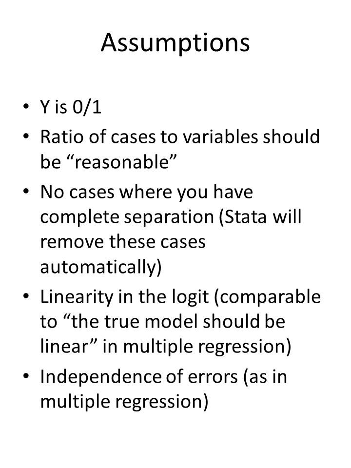 Assumptions Y is 0/1 Ratio of cases to variables should be reasonable No cases where you have complete separation (Stata will remove these cases autom