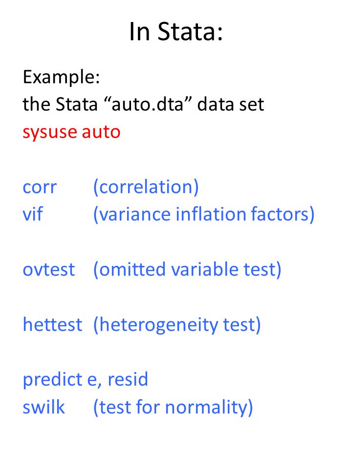 In Stata: Example: the Stata auto.dta data set sysuse auto corr (correlation) vif (variance inflation factors) ovtest (omitted variable test) hettest