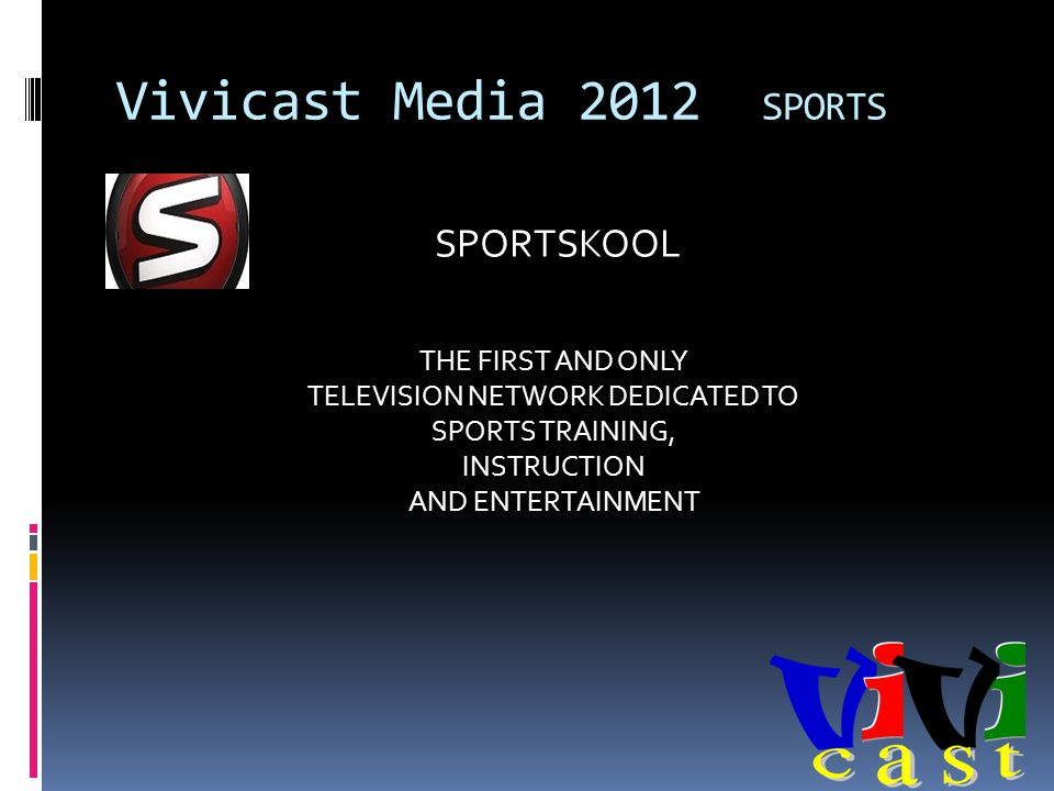 Vivicast Media 2012 SPORTS THE FIRST AND ONLY TELEVISION NETWORK DEDICATED TO SPORTS TRAINING, INSTRUCTION AND ENTERTAINMENT SPORTSKOOL