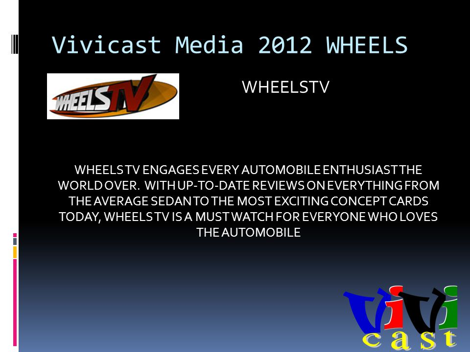 Vivicast Media 2012 WHEELS WHEELS TV ENGAGES EVERY AUTOMOBILE ENTHUSIAST THE WORLD OVER.