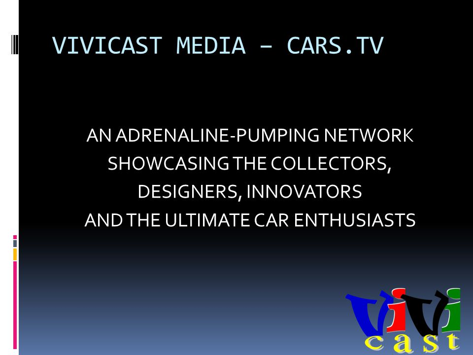 VIVICAST MEDIA – CARS.TV AN ADRENALINE-PUMPING NETWORK SHOWCASING THE COLLECTORS, DESIGNERS, INNOVATORS AND THE ULTIMATE CAR ENTHUSIASTS
