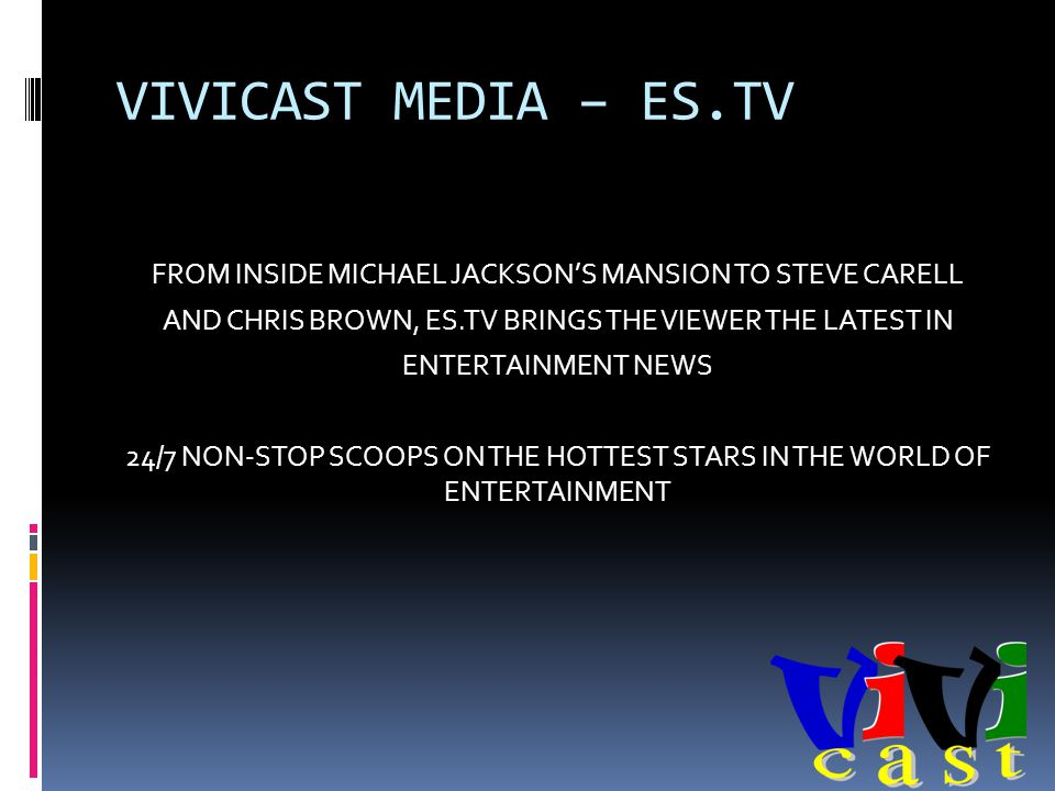 VIVICAST MEDIA – ES.TV FROM INSIDE MICHAEL JACKSONS MANSION TO STEVE CARELL AND CHRIS BROWN, ES.TV BRINGS THE VIEWER THE LATEST IN ENTERTAINMENT NEWS 24/7 NON-STOP SCOOPS ON THE HOTTEST STARS IN THE WORLD OF ENTERTAINMENT