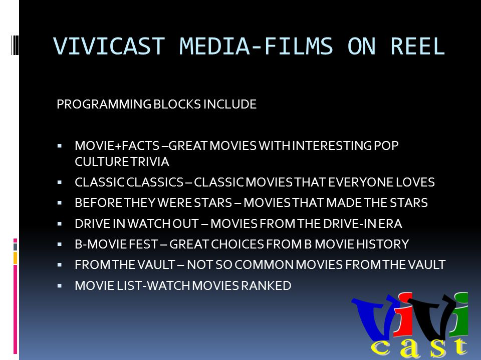 VIVICAST MEDIA-FILMS ON REEL PROGRAMMING BLOCKS INCLUDE MOVIE+FACTS –GREAT MOVIES WITH INTERESTING POP CULTURE TRIVIA CLASSIC CLASSICS – CLASSIC MOVIES THAT EVERYONE LOVES BEFORE THEY WERE STARS – MOVIES THAT MADE THE STARS DRIVE IN WATCH OUT – MOVIES FROM THE DRIVE-IN ERA B-MOVIE FEST – GREAT CHOICES FROM B MOVIE HISTORY FROM THE VAULT – NOT SO COMMON MOVIES FROM THE VAULT MOVIE LIST-WATCH MOVIES RANKED