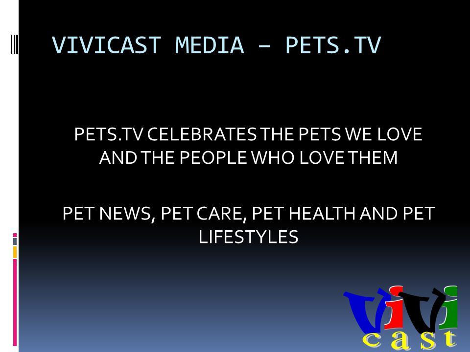 VIVICAST MEDIA – PETS.TV PETS.TV CELEBRATES THE PETS WE LOVE AND THE PEOPLE WHO LOVE THEM PET NEWS, PET CARE, PET HEALTH AND PET LIFESTYLES