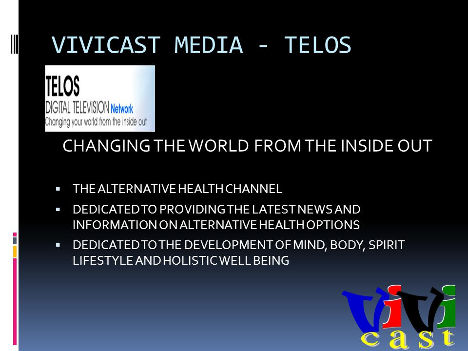 VIVICAST MEDIA - TELOS CHANGING THE WORLD FROM THE INSIDE OUT THE ALTERNATIVE HEALTH CHANNEL DEDICATED TO PROVIDING THE LATEST NEWS AND INFORMATION ON ALTERNATIVE HEALTH OPTIONS DEDICATED TO THE DEVELOPMENT OF MIND, BODY, SPIRIT LIFESTYLE AND HOLISTIC WELL BEING