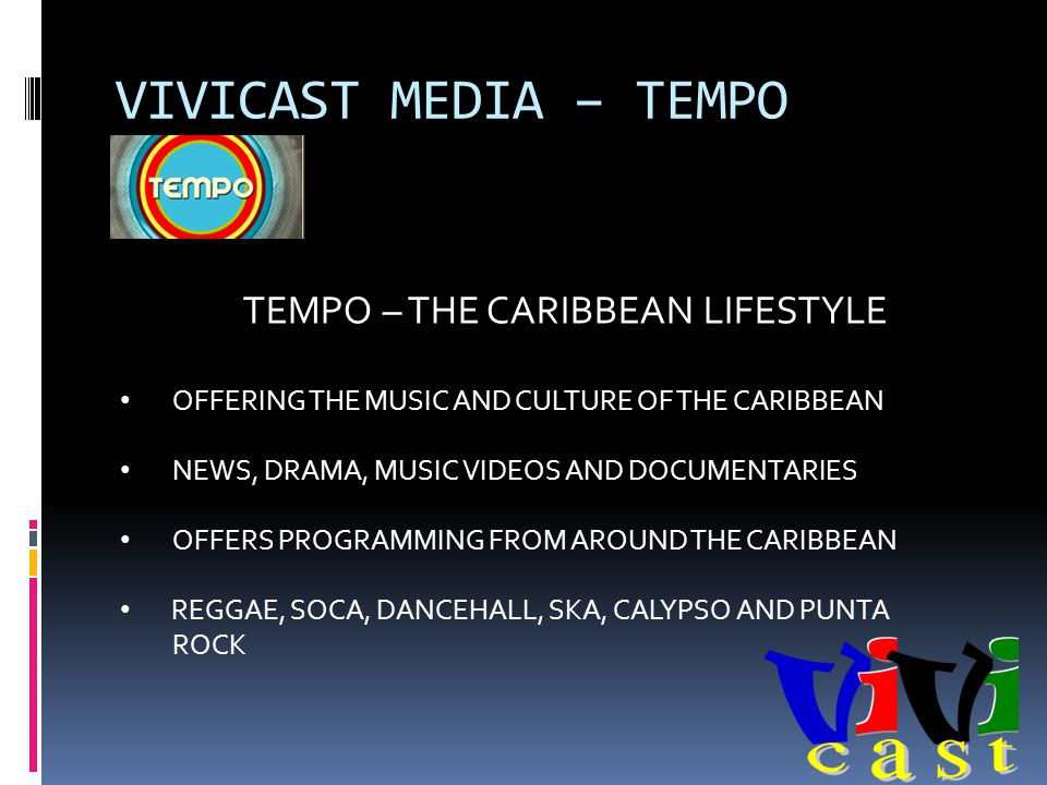 VIVICAST MEDIA – TEMPO TEMPO – THE CARIBBEAN LIFESTYLE OFFERING THE MUSIC AND CULTURE OF THE CARIBBEAN NEWS, DRAMA, MUSIC VIDEOS AND DOCUMENTARIES OFFERS PROGRAMMING FROM AROUND THE CARIBBEAN REGGAE, SOCA, DANCEHALL, SKA, CALYPSO AND PUNTA ROCK