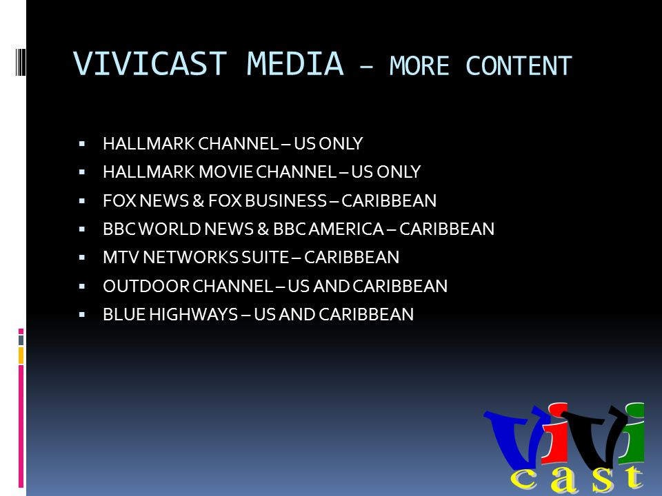 VIVICAST MEDIA – MORE CONTENT HALLMARK CHANNEL – US ONLY HALLMARK MOVIE CHANNEL – US ONLY FOX NEWS & FOX BUSINESS – CARIBBEAN BBC WORLD NEWS & BBC AMERICA – CARIBBEAN MTV NETWORKS SUITE – CARIBBEAN OUTDOOR CHANNEL – US AND CARIBBEAN BLUE HIGHWAYS – US AND CARIBBEAN