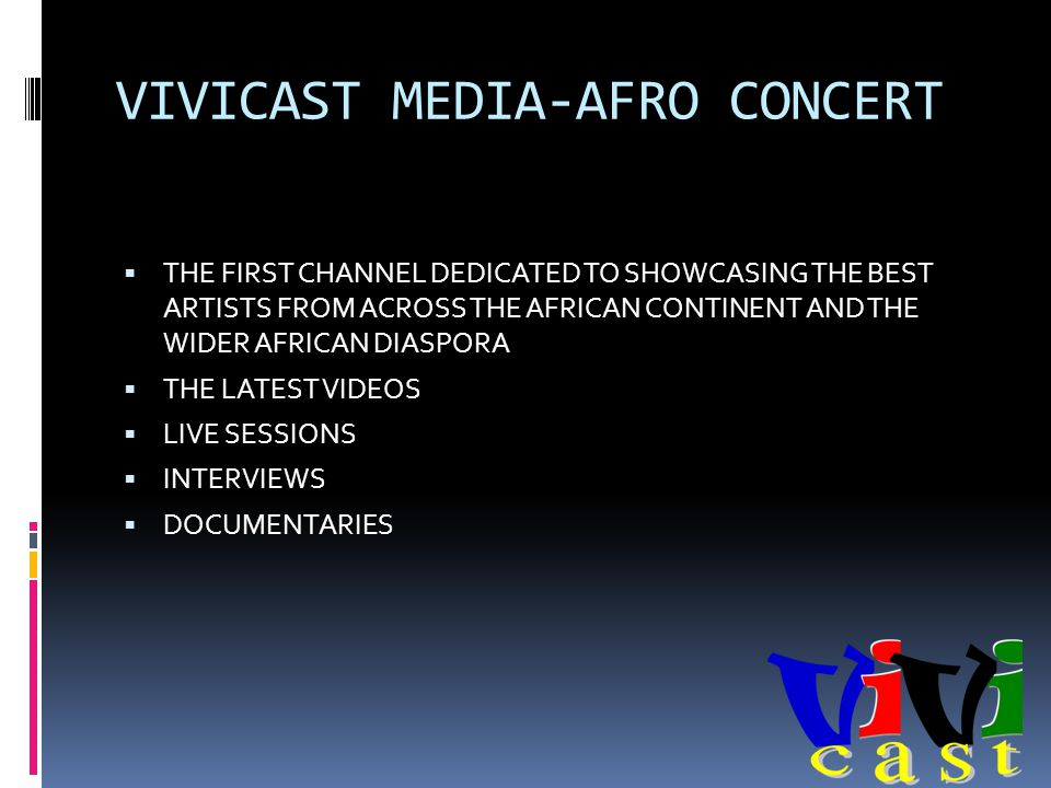 VIVICAST MEDIA-AFRO CONCERT THE FIRST CHANNEL DEDICATED TO SHOWCASING THE BEST ARTISTS FROM ACROSS THE AFRICAN CONTINENT AND THE WIDER AFRICAN DIASPORA THE LATEST VIDEOS LIVE SESSIONS INTERVIEWS DOCUMENTARIES