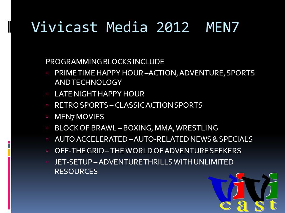 Vivicast Media 2012 MEN7 PROGRAMMING BLOCKS INCLUDE PRIME TIME HAPPY HOUR –ACTION, ADVENTURE, SPORTS AND TECHNOLOGY LATE NIGHT HAPPY HOUR RETRO SPORTS – CLASSIC ACTION SPORTS MEN7 MOVIES BLOCK OF BRAWL – BOXING, MMA, WRESTLING AUTO ACCELERATED – AUTO-RELATED NEWS & SPECIALS OFF-THE GRID – THE WORLD OF ADVENTURE SEEKERS JET-SETUP – ADVENTURE THRILLS WITH UNLIMITED RESOURCES