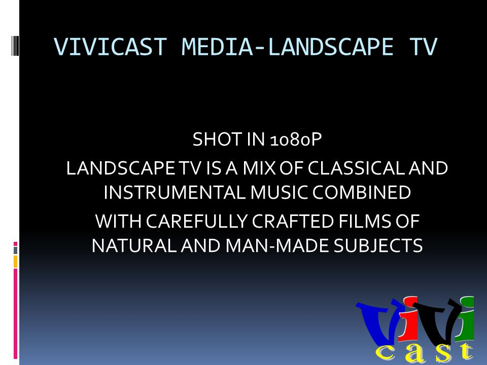 VIVICAST MEDIA-LANDSCAPE TV SHOT IN 1080P LANDSCAPE TV IS A MIX OF CLASSICAL AND INSTRUMENTAL MUSIC COMBINED WITH CAREFULLY CRAFTED FILMS OF NATURAL AND MAN-MADE SUBJECTS