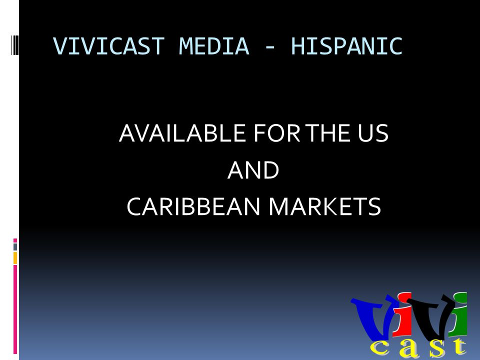 VIVICAST MEDIA - HISPANIC AVAILABLE FOR THE US AND CARIBBEAN MARKETS
