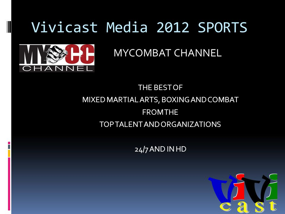 Vivicast Media 2012 SPORTS THE BEST OF MIXED MARTIAL ARTS, BOXING AND COMBAT FROM THE TOP TALENT AND ORGANIZATIONS 24/7 AND IN HD MYCOMBAT CHANNEL
