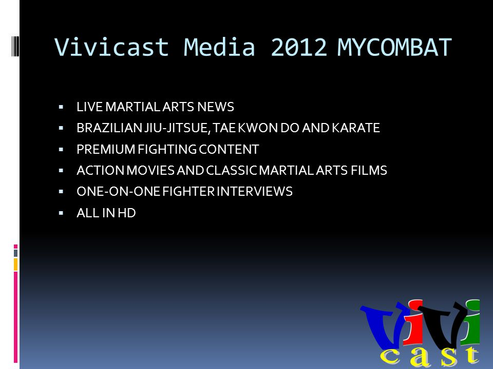 Vivicast Media 2012 MYCOMBAT LIVE MARTIAL ARTS NEWS BRAZILIAN JIU-JITSUE, TAE KWON DO AND KARATE PREMIUM FIGHTING CONTENT ACTION MOVIES AND CLASSIC MARTIAL ARTS FILMS ONE-ON-ONE FIGHTER INTERVIEWS ALL IN HD