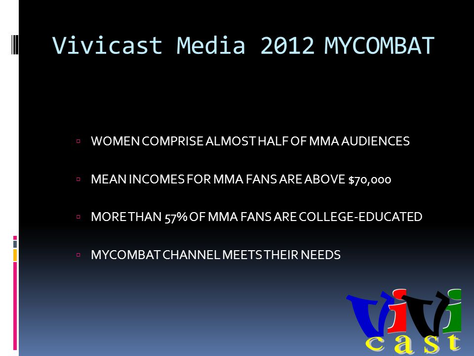 Vivicast Media 2012 MYCOMBAT WOMEN COMPRISE ALMOST HALF OF MMA AUDIENCES MEAN INCOMES FOR MMA FANS ARE ABOVE $70,000 MORE THAN 57% OF MMA FANS ARE COLLEGE-EDUCATED MYCOMBAT CHANNEL MEETS THEIR NEEDS