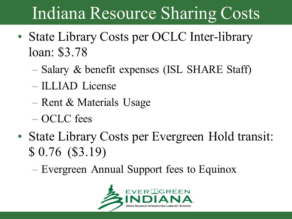Indiana Resource Sharing Costs State Library Costs per OCLC Inter-library loan: $3.78 –Salary & benefit expenses (ISL SHARE Staff) –ILLIAD License –Rent & Materials Usage –OCLC fees State Library Costs per Evergreen Hold transit: $ 0.76 ($3.19) –Evergreen Annual Support fees to Equinox