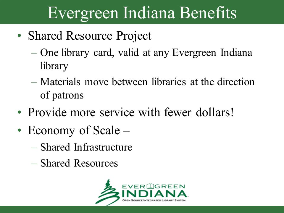 Evergreen Indiana Benefits Shared Resource Project –One library card, valid at any Evergreen Indiana library –Materials move between libraries at the direction of patrons Provide more service with fewer dollars.