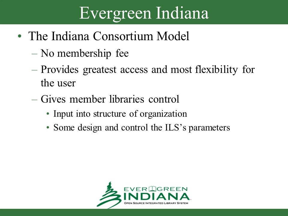 Evergreen Indiana The Indiana Consortium Model –No membership fee –Provides greatest access and most flexibility for the user –Gives member libraries control Input into structure of organization Some design and control the ILSs parameters