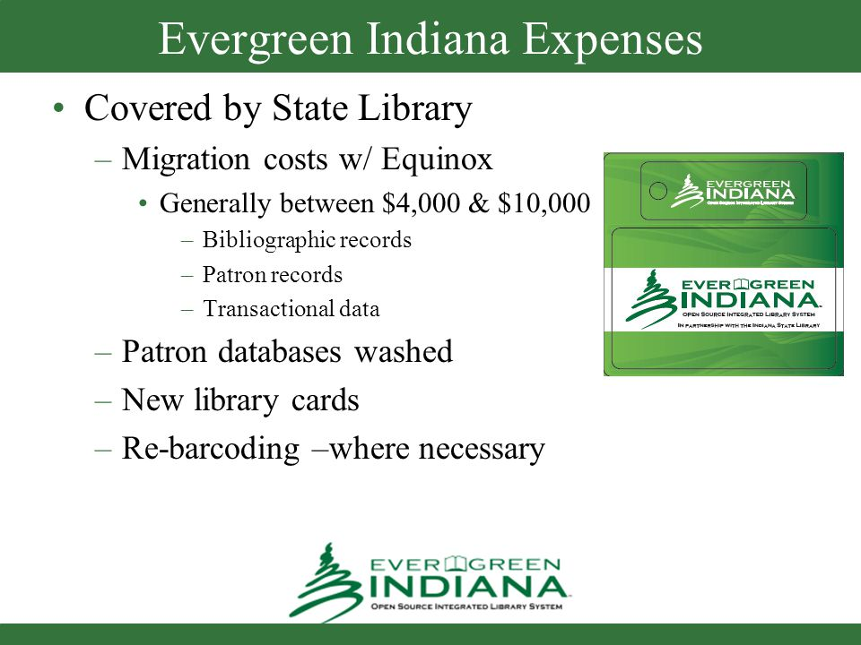 Evergreen Indiana Expenses Covered by State Library –Migration costs w/ Equinox Generally between $4,000 & $10,000 –Bibliographic records –Patron records –Transactional data –Patron databases washed –New library cards –Re-barcoding –where necessary