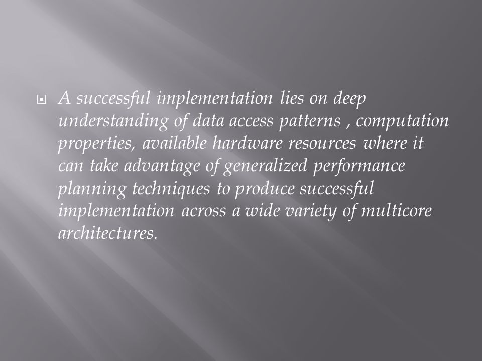 A successful implementation lies on deep understanding of data access patterns, computation properties, available hardware resources where it can take