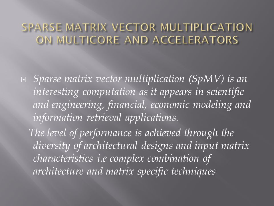 Sparse matrix vector multiplication (SpMV) is an interesting computation as it appears in scientific and engineering, financial, economic modeling and