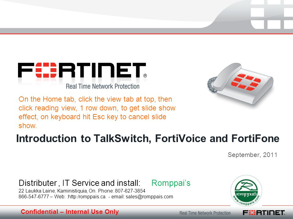 Confidential – Internal Use Only September, 2011 Introduction to TalkSwitch, FortiVoice and FortiFone Distributer, IT Service and install: Romppais 22 Laukka Laine, Kaministiquia, On.
