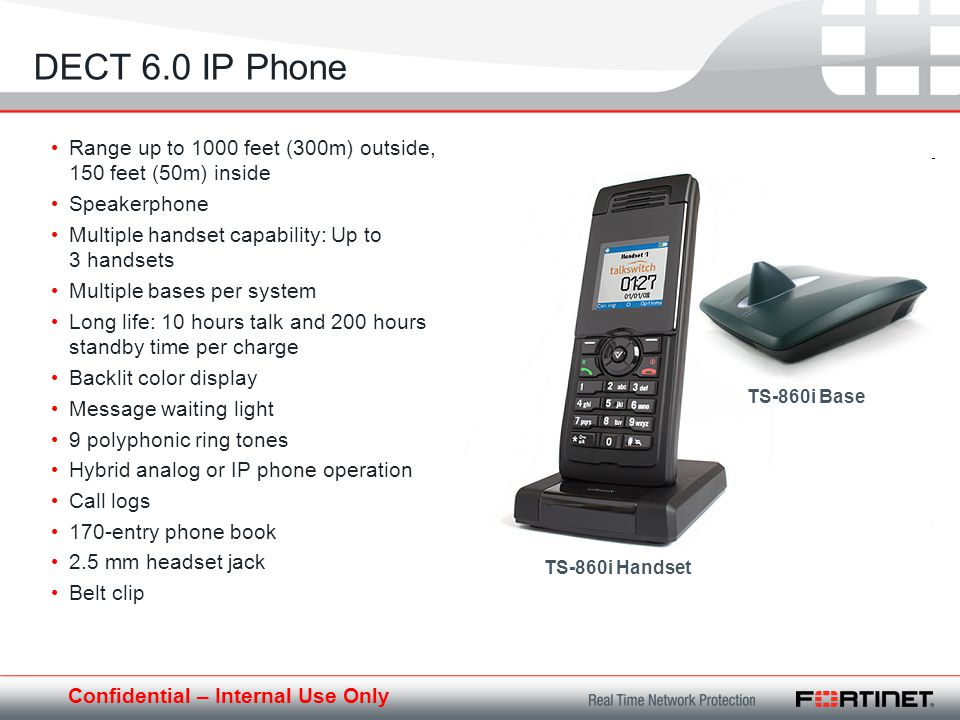 Confidential – Internal Use Only DECT 6.0 IP Phone Range up to 1000 feet (300m) outside, 150 feet (50m) inside Speakerphone Multiple handset capability: Up to 3 handsets Multiple bases per system Long life: 10 hours talk and 200 hours standby time per charge Backlit color display Message waiting light 9 polyphonic ring tones Hybrid analog or IP phone operation Call logs 170-entry phone book 2.5 mm headset jack Belt clip TS-860i Handset TS-860i Base