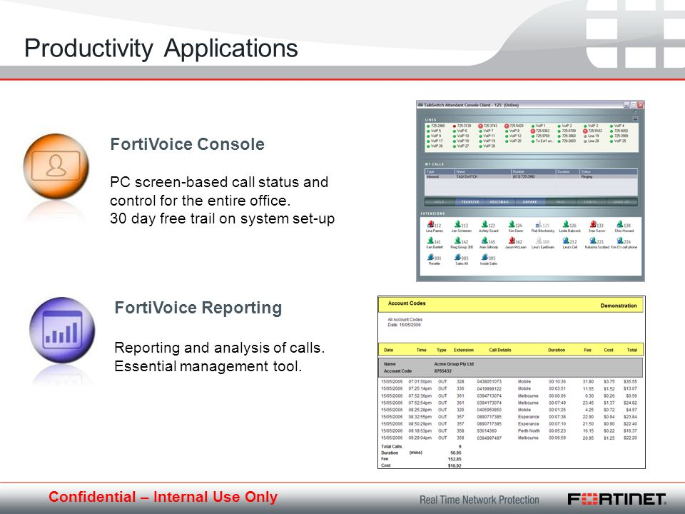 Confidential – Internal Use Only Productivity Applications FortiVoice Console PC screen-based call status and control for the entire office.