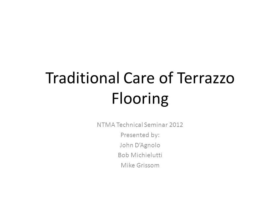 Traditional Care of Terrazzo Flooring NTMA Technical Seminar 2012 Presented by: John DAgnolo Bob Michielutti Mike Grissom