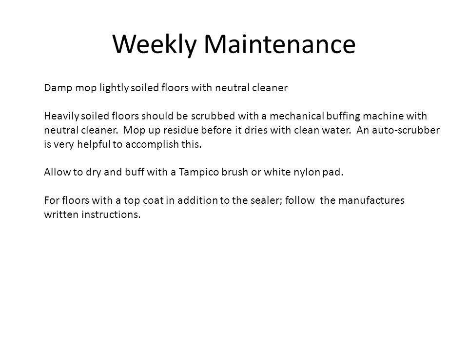 Weekly Maintenance Damp mop lightly soiled floors with neutral cleaner Heavily soiled floors should be scrubbed with a mechanical buffing machine with neutral cleaner.