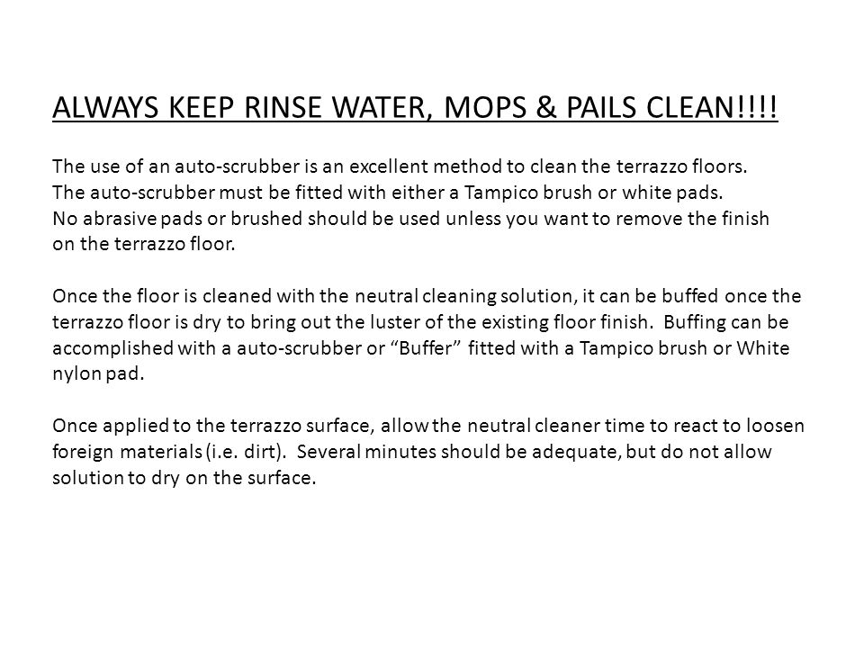 ALWAYS KEEP RINSE WATER, MOPS & PAILS CLEAN!!!! The use of an auto-scrubber is an excellent method to clean the terrazzo floors. The auto-scrubber mus