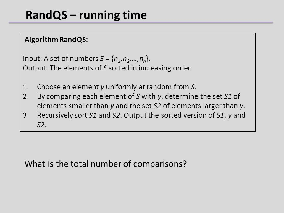 RandQS – running time Algorithm RandQS: Input: A set of numbers S = {n 1,n 2,…,n n }. Output: The elements of S sorted in increasing order. 1.Choose a