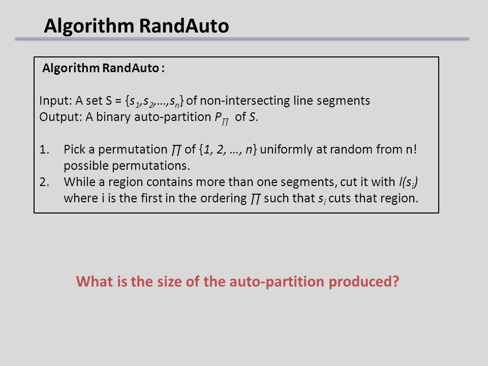 Algorithm RandAuto Algorithm RandAuto : Input: A set S = {s 1,s 2,…,s n } of non-intersecting line segments Output: A binary auto-partition P of S. 1.