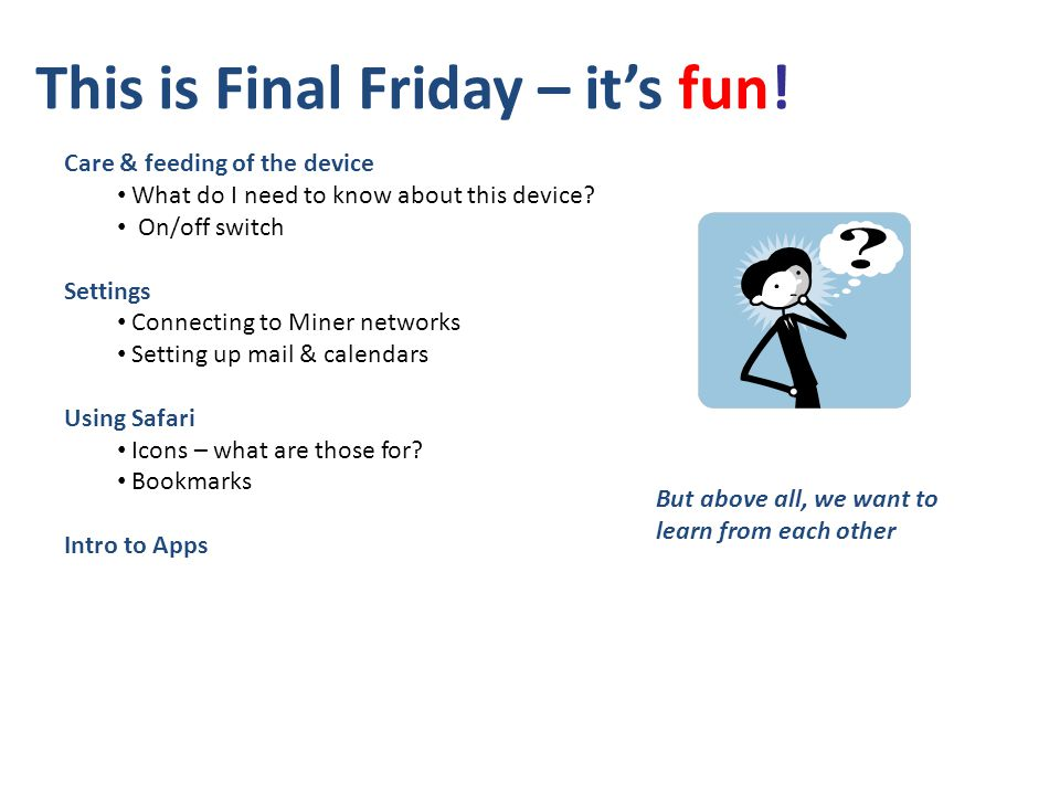 This is Final Friday – its fun! Care & feeding of the device What do I need to know about this device? On/off switch Settings Connecting to Miner netw