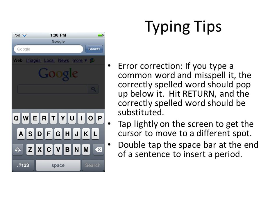 Typing Tips Error correction: If you type a common word and misspell it, the correctly spelled word should pop up below it. Hit RETURN, and the correc