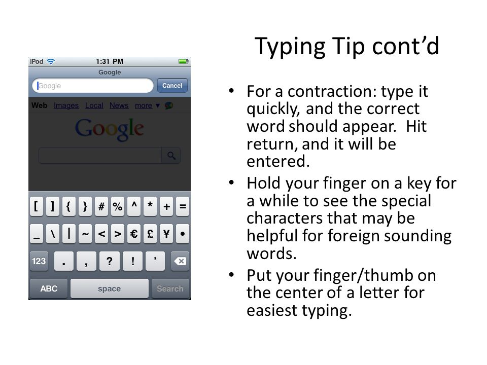 Typing Tip contd For a contraction: type it quickly, and the correct word should appear. Hit return, and it will be entered. Hold your finger on a key