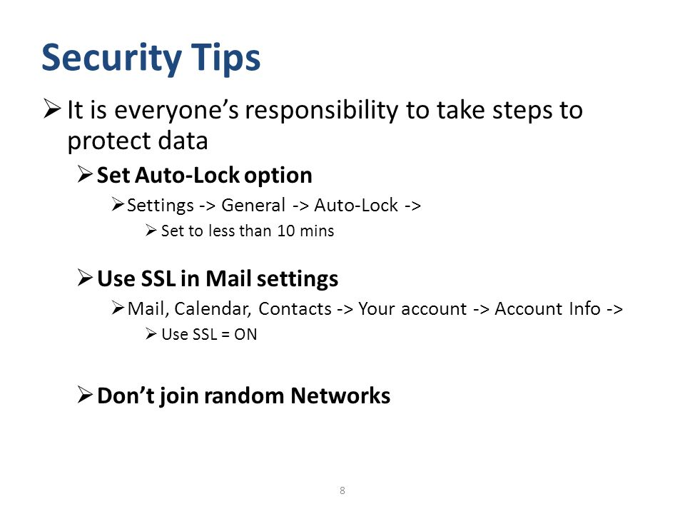 Security Tips It is everyones responsibility to take steps to protect data Set Auto-Lock option Settings -> General -> Auto-Lock -> Set to less than 1