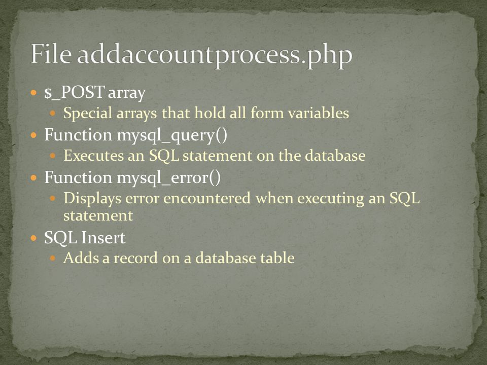 $_POST array Special arrays that hold all form variables Function mysql_query() Executes an SQL statement on the database Function mysql_error() Displays error encountered when executing an SQL statement SQL Insert Adds a record on a database table