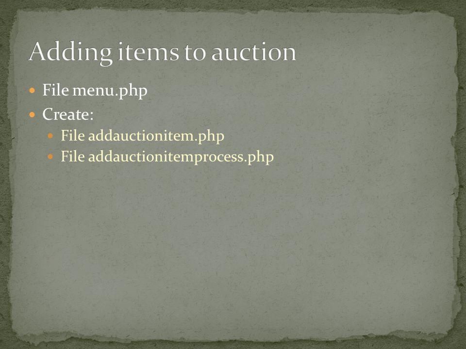 File menu.php Create: File addauctionitem.php File addauctionitemprocess.php