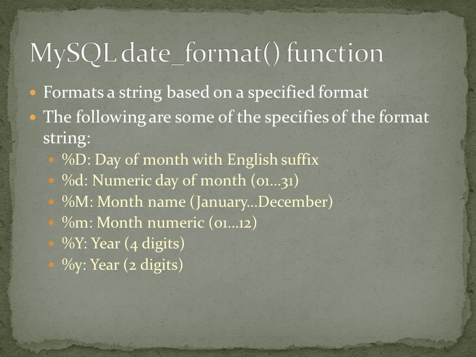Formats a string based on a specified format The following are some of the specifies of the format string: %D: Day of month with English suffix %d: Numeric day of month (01…31) %M: Month name (January…December) %m: Month numeric (01…12) %Y: Year (4 digits) %y: Year (2 digits)