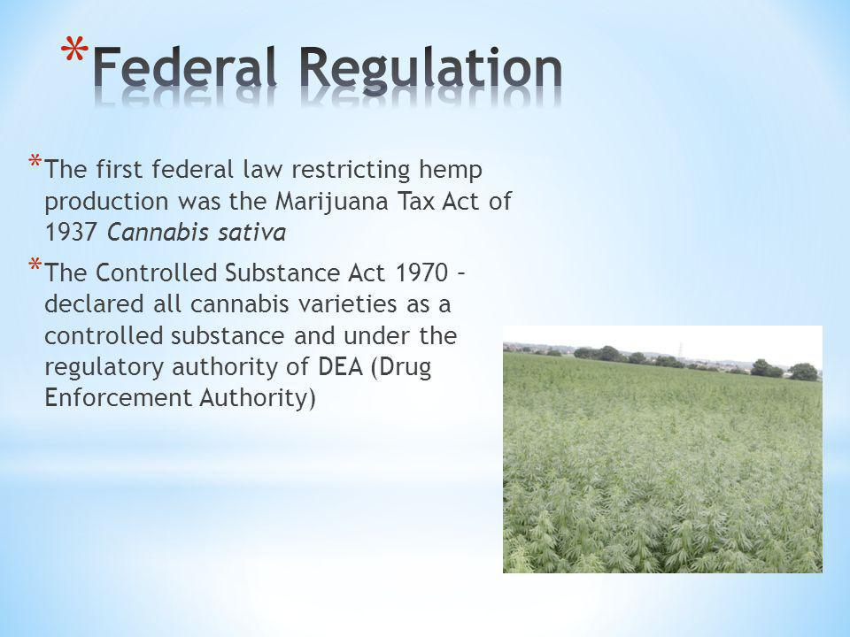 * The first federal law restricting hemp production was the Marijuana Tax Act of 1937 Cannabis sativa * The Controlled Substance Act 1970 – declared all cannabis varieties as a controlled substance and under the regulatory authority of DEA (Drug Enforcement Authority)