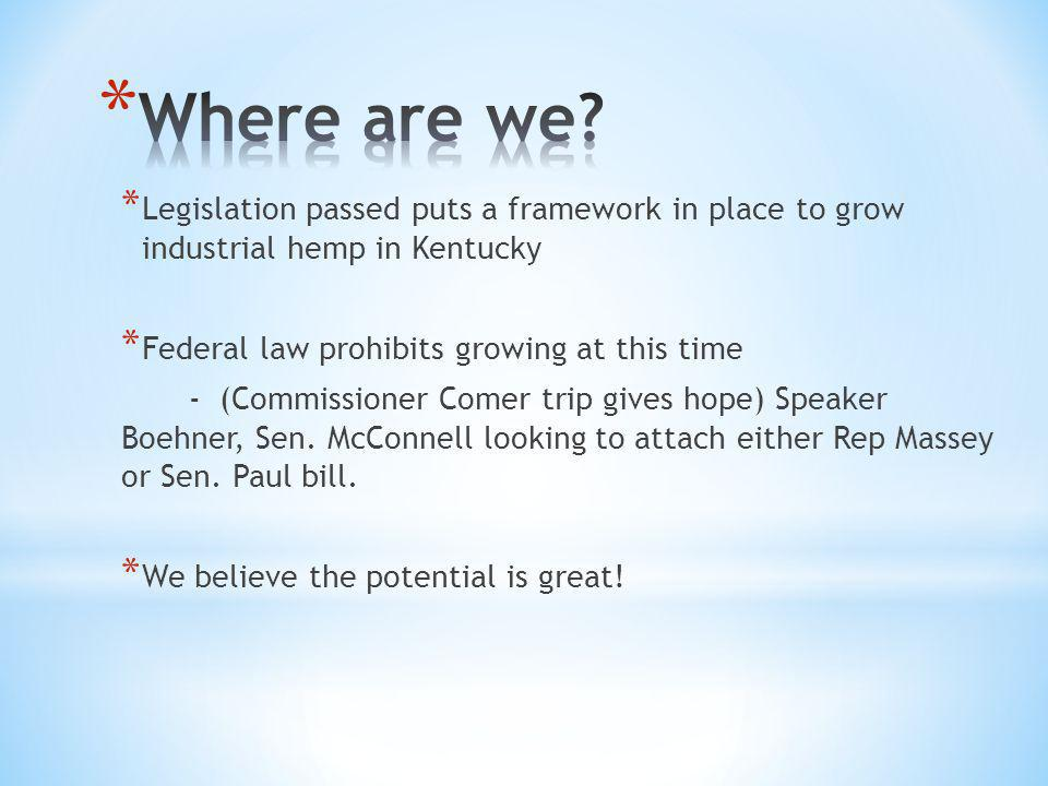 * Legislation passed puts a framework in place to grow industrial hemp in Kentucky * Federal law prohibits growing at this time - (Commissioner Comer trip gives hope) Speaker Boehner, Sen.