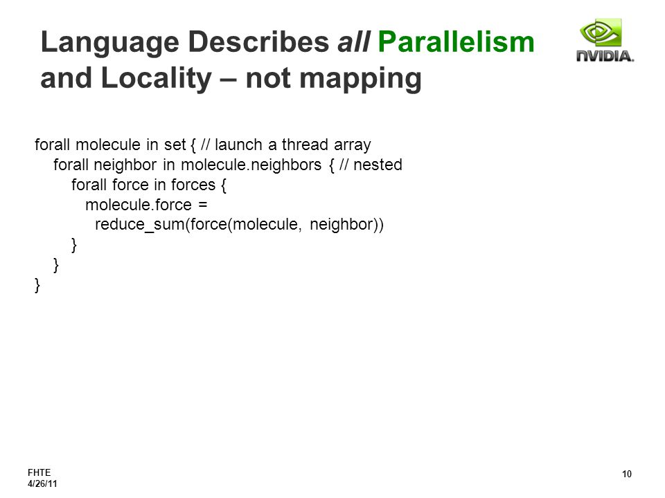 FHTE 4/26/11 10 Language Describes all Parallelism and Locality – not mapping forall molecule in set { // launch a thread array forall neighbor in molecule.neighbors { // nested forall force in forces { molecule.force = reduce_sum(force(molecule, neighbor)) }