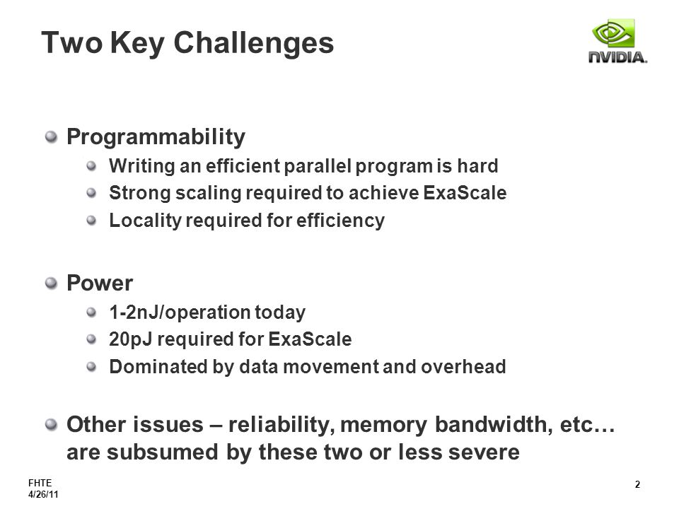 FHTE 4/26/11 2 Two Key Challenges Programmability Writing an efficient parallel program is hard Strong scaling required to achieve ExaScale Locality required for efficiency Power 1-2nJ/operation today 20pJ required for ExaScale Dominated by data movement and overhead Other issues – reliability, memory bandwidth, etc… are subsumed by these two or less severe