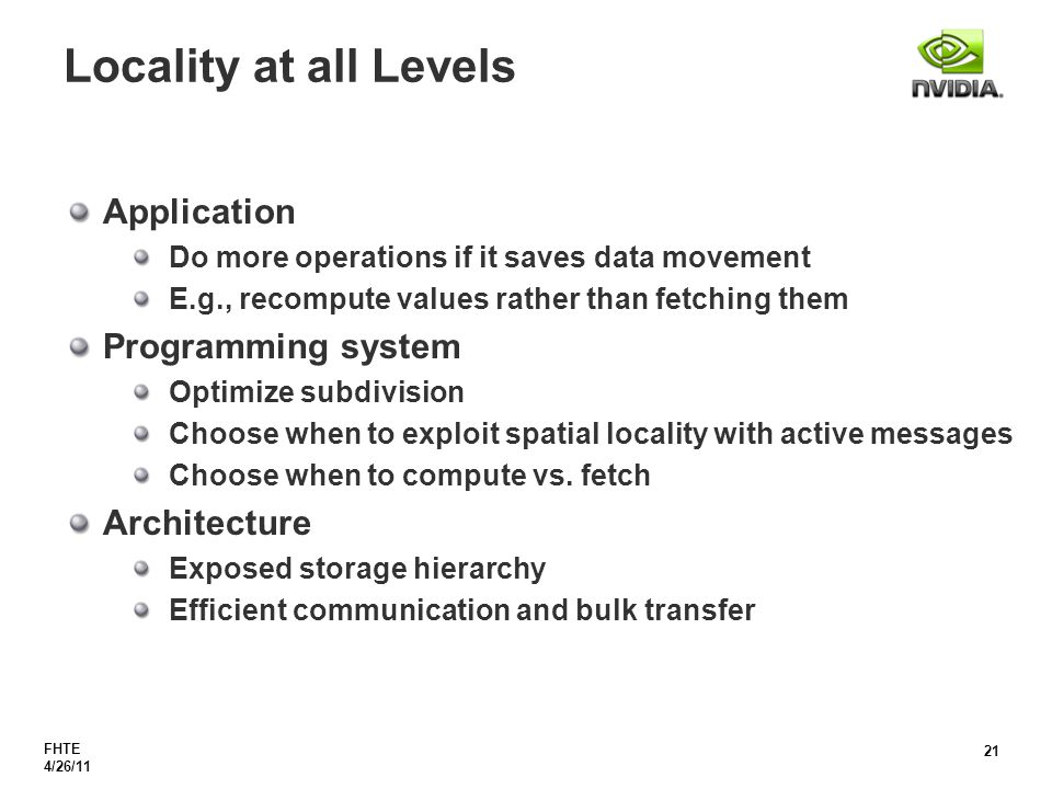 FHTE 4/26/11 21 Locality at all Levels Application Do more operations if it saves data movement E.g., recompute values rather than fetching them Programming system Optimize subdivision Choose when to exploit spatial locality with active messages Choose when to compute vs.