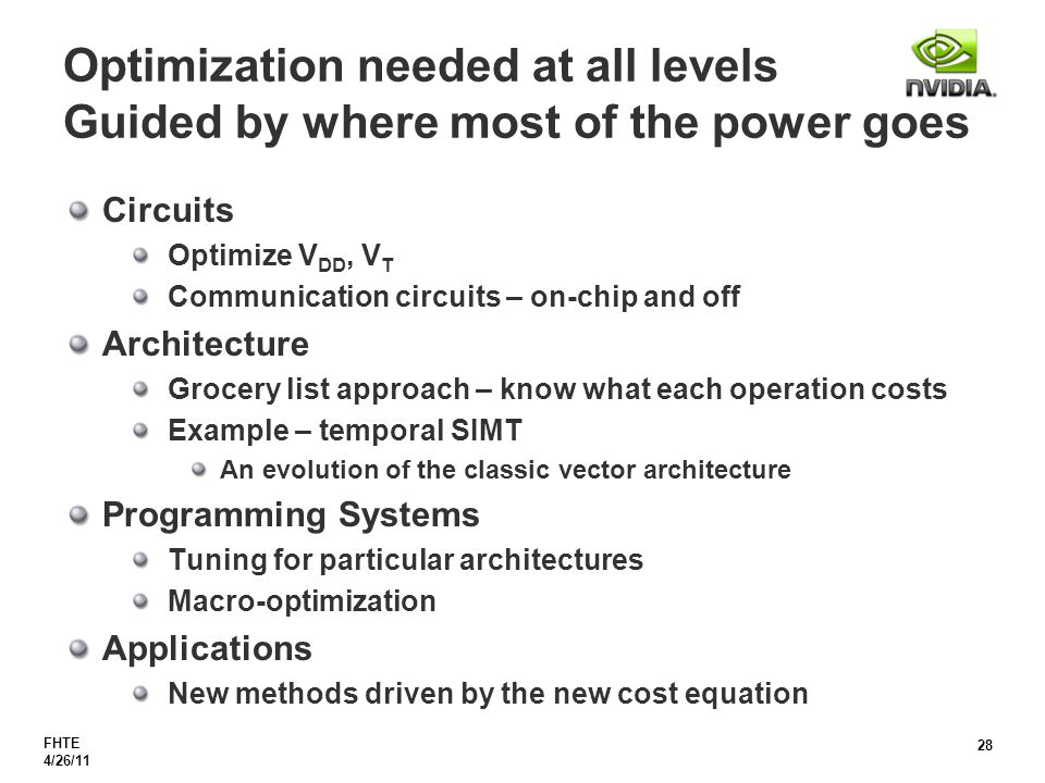 FHTE 4/26/11 28 Optimization needed at all levels Guided by where most of the power goes Circuits Optimize V DD, V T Communication circuits – on-chip and off Architecture Grocery list approach – know what each operation costs Example – temporal SIMT An evolution of the classic vector architecture Programming Systems Tuning for particular architectures Macro-optimization Applications New methods driven by the new cost equation