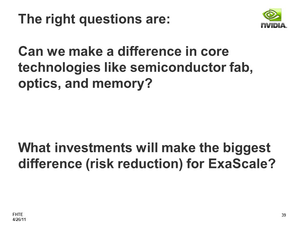 FHTE 4/26/11 39 The right questions are: Can we make a difference in core technologies like semiconductor fab, optics, and memory.