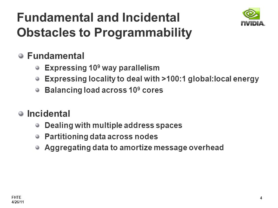 FHTE 4/26/11 4 Fundamental and Incidental Obstacles to Programmability Fundamental Expressing 10 9 way parallelism Expressing locality to deal with >100:1 global:local energy Balancing load across 10 9 cores Incidental Dealing with multiple address spaces Partitioning data across nodes Aggregating data to amortize message overhead